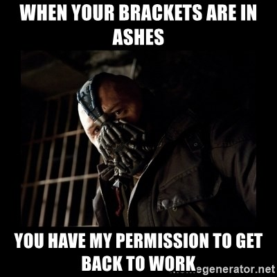 Bane Meme - when your brackets are in ashes you have my permission to get back to work
