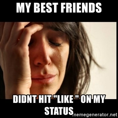 """First World Problems - my best friends didnt hit """"like """" on my status"""