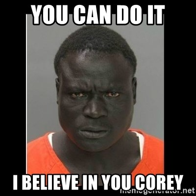 scary black man - YOu cAN DO IT I BELIEVE IN YOU COREY