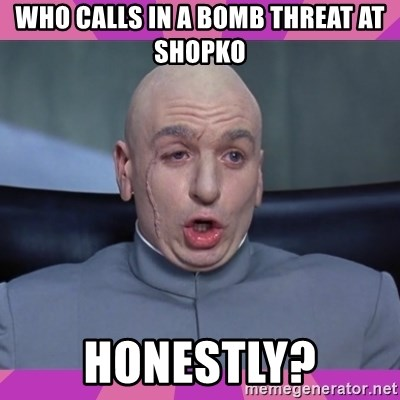 drevil - Who Calls in a Bomb Threat At shopko honestly?