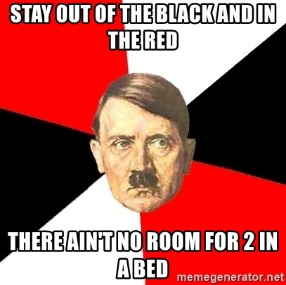 Advice Hitler - stay out of the black and in the red There ain't no room for 2 in a bed