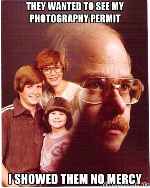 Vengeance Dad - They wanted to see my photography permit I showed them no mercy