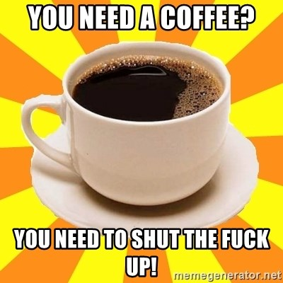 Cup of coffee - You NEED a COFFEE? YOU NEED TO SHUT THE FUCK UP!