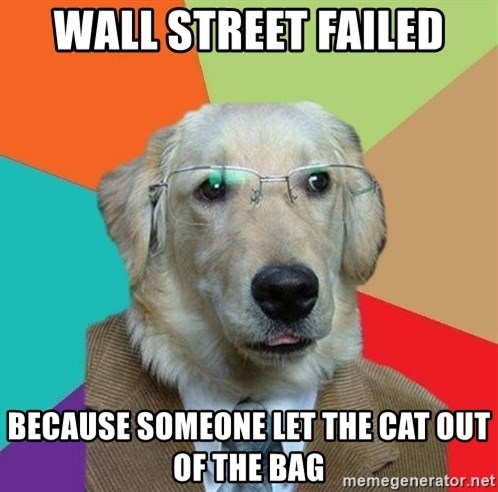 Business Dog - Wall Street Failed Because someone let the cat out of the bag