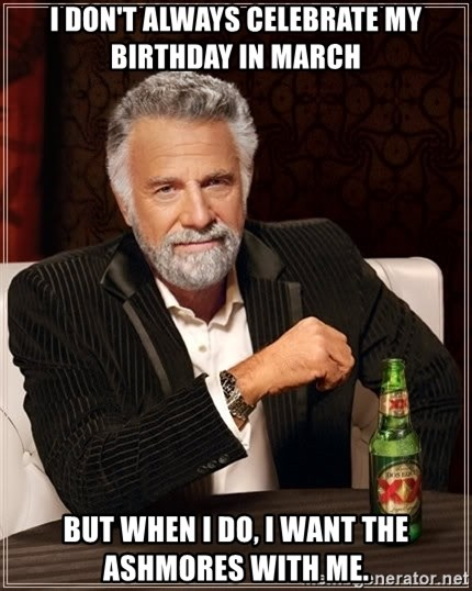 The Most Interesting Man In The World - I don't always celebrate my birthday in march But When I do, I want the aShmorEs with me.