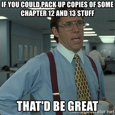 Yeah that'd be great... - if you could pack up copies of some chapter 12 and 13 stuff that'd be great