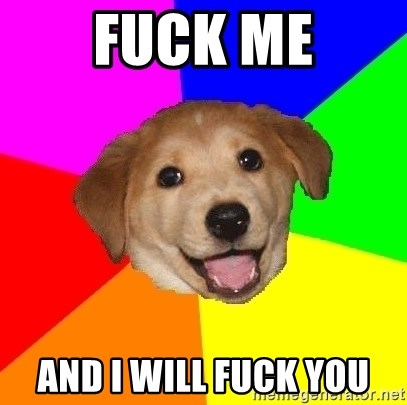 Advice Dog - FUCK ME AND I WILL FUCK YOU