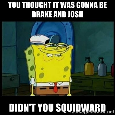 Don't you, Squidward? - You thought it was gonna be drake and josh Didn't you squidward