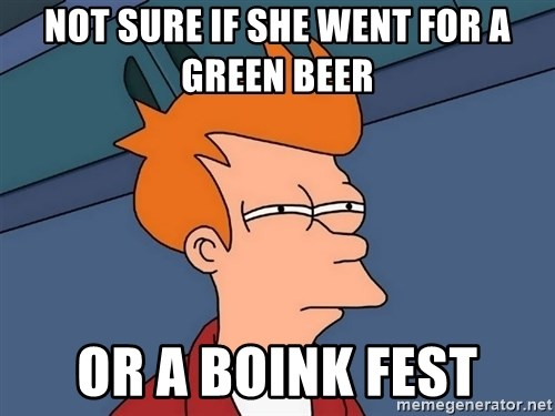Futurama Fry - not sure if she went for a green beer or a boink fest