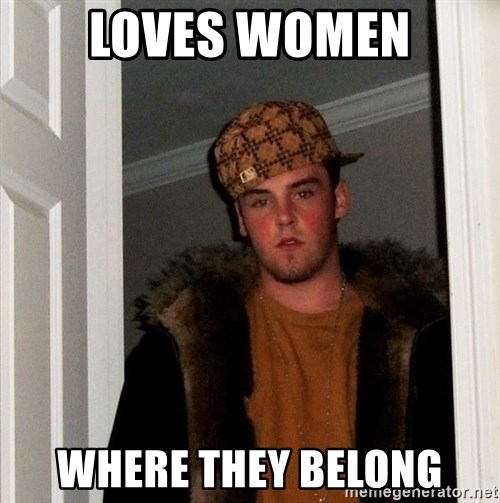 Scumbag Steve - Loves wOMEN WHERE THEY BELONG
