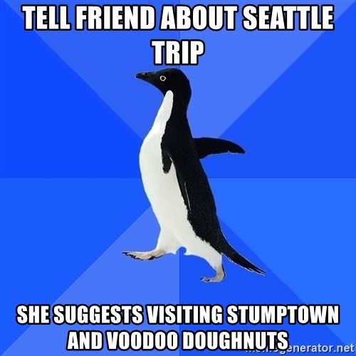 Socially Awkward Penguin - tell friend about seattle trip she suggests visiting stumptown and voodoo doughnuts