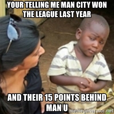 Skeptical african kid  - YOUR TELLING ME MAN CITY WON THE LEAGUE LAST YEAR  AND THEIR 15 POINTS BEHIND MAN U
