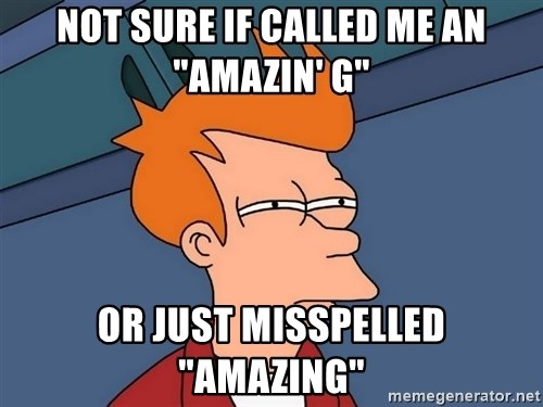 """Futurama Fry - not sure if called me an """"Amazin' g"""" or just misspelled """"amazing"""""""