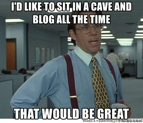 That would be great - I'd like to sit in a cave and blog all the time that would be great