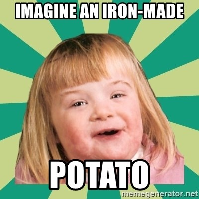 Retard girl - Imagine an iron-made potato