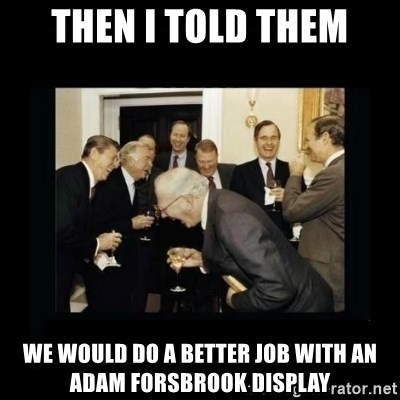 Rich Men Laughing - THEN I TOLD THEM WE WOULD DO A BETTER JOB WITH AN ADAM FORSBROOK DISPLAY