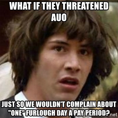 "what if meme - What if they threatened auo just so we wouldn't complain about ""one"" furlough day a pay period?"