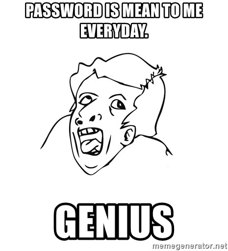 genius rage meme - password is mean to me everyday. genius