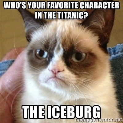 Grumpy Cat  - Who's your favorite character in the titanic? The ICEBURG