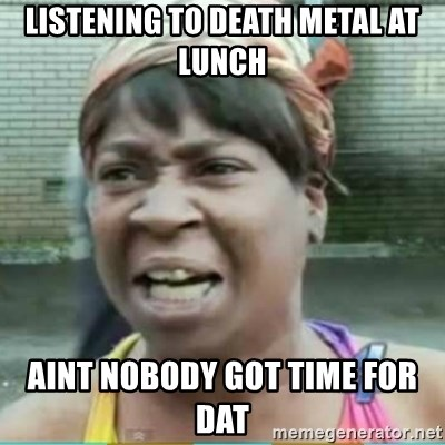 Sweet Brown Meme - LISTENING TO DEATH METAL AT LUNCH AINT NOBODY GOT TIME FOR DAT