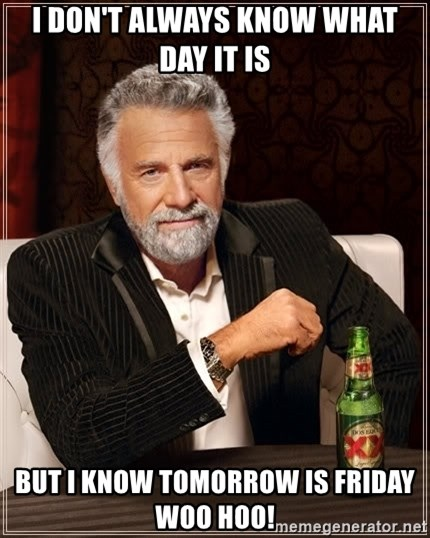 The Most Interesting Man In The World - I don't always know what day it is But I know tomorrow is Friday Woo Hoo!