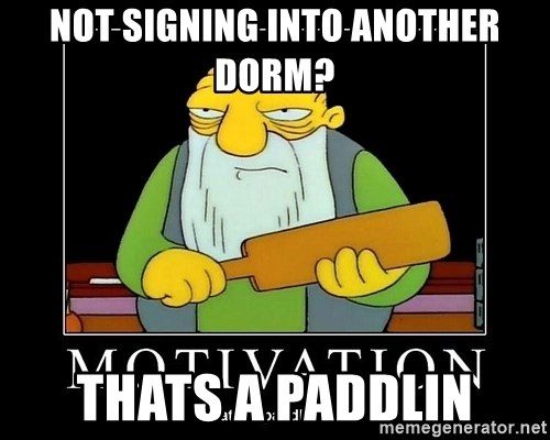 Thats a paddlin - NOT SIGNING INTO ANOTHER DORM? Thats a paddlin