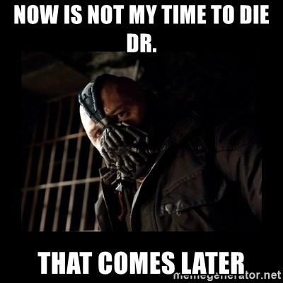 Bane Meme - now is not my time to die dr. that comes later