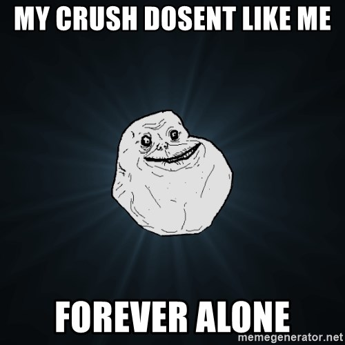 Forever Alone - MY crush dosent like me  FOREver alone