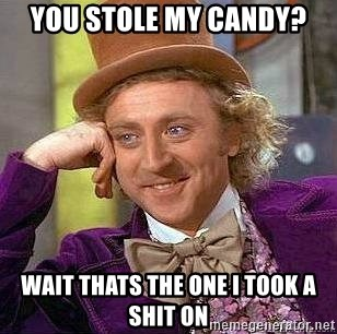 Willy Wonka - you stole my candy? Wait thats the one i took a shit on