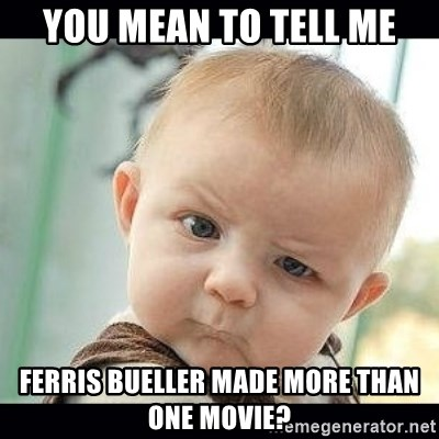 Skeptical Baby Whaa? - YOU MEAN TO TELL ME FERRIS BUELLER MADE MORE THAN ONE MOVIE?