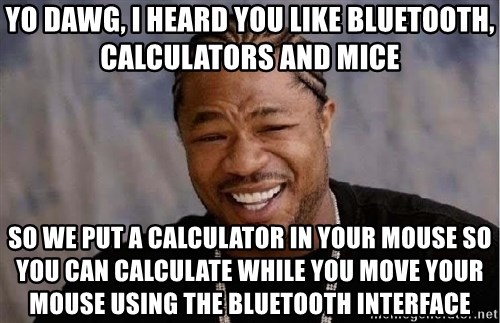 Yo Dawg - Yo dawg, I heard you like BLUETOOTH, CALCULATORS AND MICE so we put a calculator in your mouse so you can calculate while you move your mouse using the Bluetooth interface