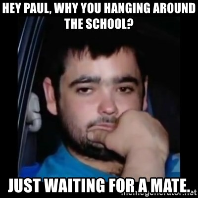 just waiting for a mate - HEY PAUL, WHY YOU HANGING AROUND THE SCHOOL? JUST WAITING FOR A MATE.