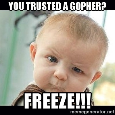 Skeptical Baby Whaa? - you trusted a gopher? freeze!!!