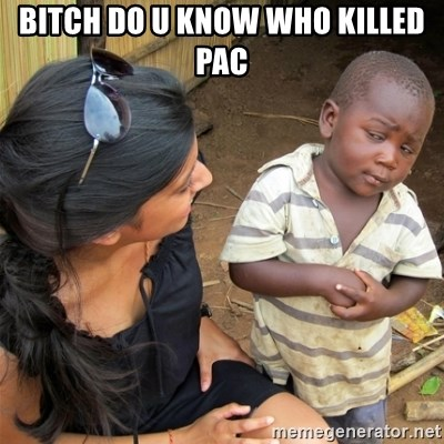 So You're Telling me - Bitch do u know who killed pac