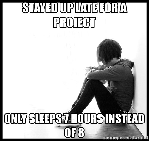 First World Problems - Stayed up late for a project Only sleeps 7 hours instead of 8