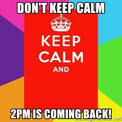 Keep calm and - Don't keep calm 2pm is coming back!