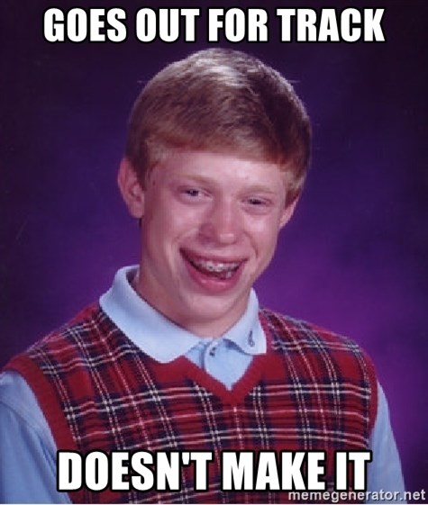 Bad Luck Brian - Goes out for track Doesn't make it