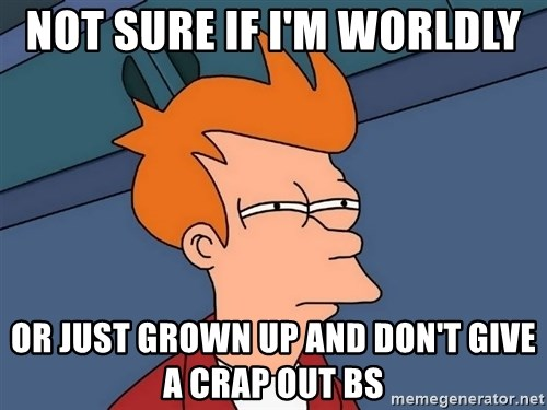 Futurama Fry - not sure if i'm worldly  or just grown up and don't give a crap out bs