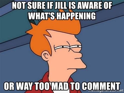 Futurama Fry - not sure if jill is aware of what's happening or way too mad to comment