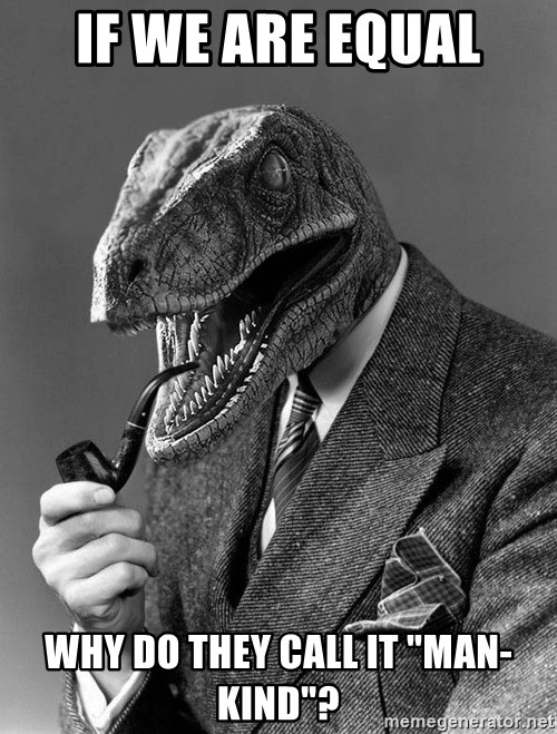 "Philosoraptor - if we are equal why do they call it ""man-kind""?"