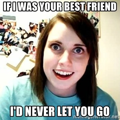 overly attached girl - If i was your best friend I'd never let you go