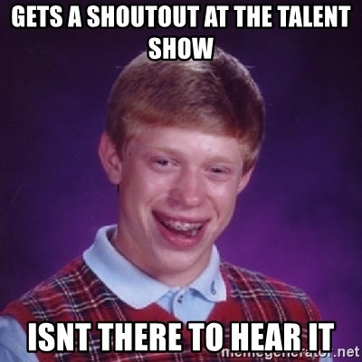 Bad Luck Brian - Gets a shOutout at the talent show Isnt there to hear it