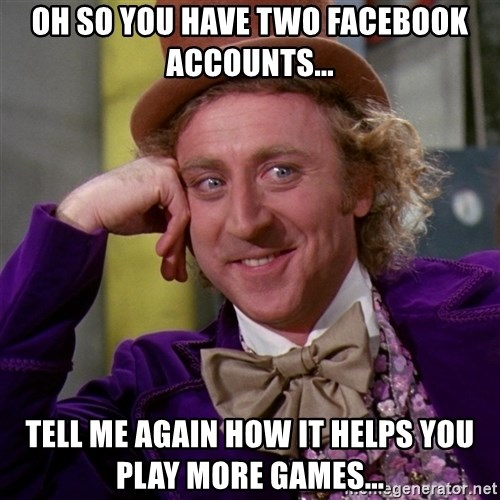 Willy Wonka - Oh so you have two Facebook accounts... Tell me again how it helps you play more games...