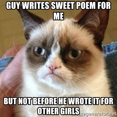 Grumpy Cat  - Guy writes sweet poem for ME BUT NOT BEFORE HE WROTE IT FOR OTHER GIRLS