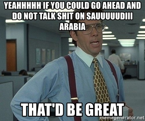 Office Space That Would Be Great - yeahhhhh if you could go ahead and do not talk shit on sauuuuudiii arabia that'd be great