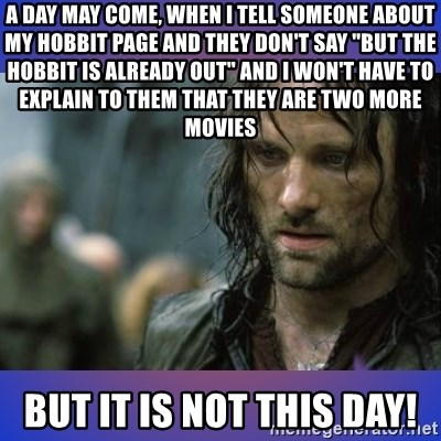 """but it is not this day - a day may come, when i tell someone about my hobbit page and they don't say """"but the hobbit is already out"""" and i won't have to explain to them that they are two more movies but it is not this day!"""