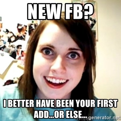 obsessed girlfriend - New FB? I better have been your first add...or else...