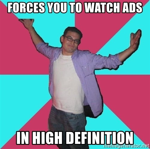 Douchebag Roommate - forces you to watch ads in high definition
