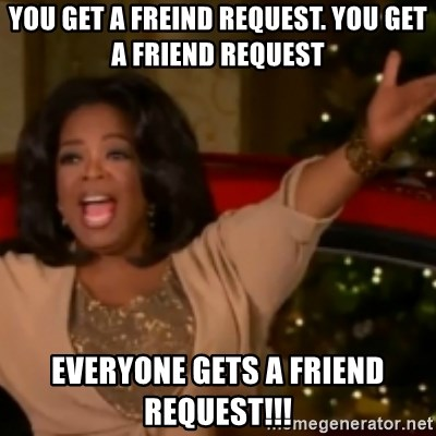 The Giving Oprah - you get a freind request. you get a friend request everyone gets a friend request!!!