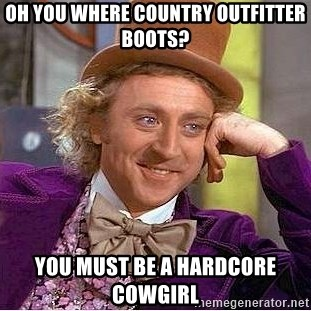 Willy Wonka - Oh you where Country outfitter boots? You must be a hardcore cowgirl